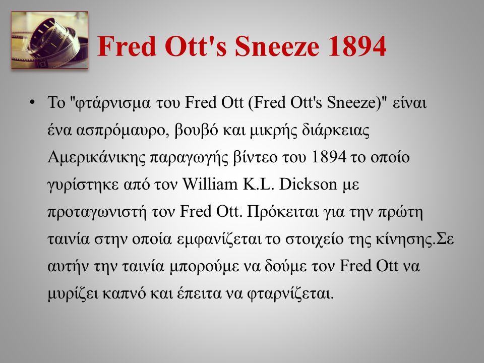 Fred Ott's Sneeze 1894 Το ''φτάρνισμα του Fred Ott (Fred Ott's Sneeze)'' είναι ένα ασπρόμαυρο, βουβό και μικρής διάρκειας Αμερικάνικης παραγωγής βίντε