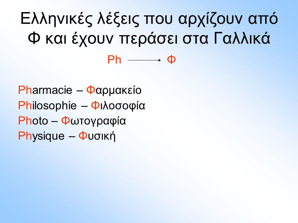 Ελληνικές λέξεις που αρχίζουν από Φ και έχουν περάσει στα Γαλλικά Ph Φ Pharmacie – Φαρμακείο Philosophie – Φιλοσοφία Photo – Φωτογραφία Physique – Φυσ