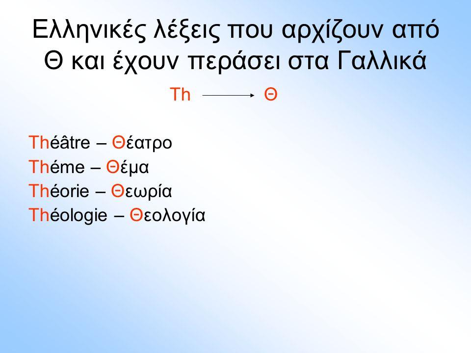 Ελληνικές λέξεις που αρχίζουν από Θ και έχουν περάσει στα Γαλλικά Τh Θ Théâtre – Θέατρο Théme – Θέμα Théorie – Θεωρία Théologie – Θεολογία