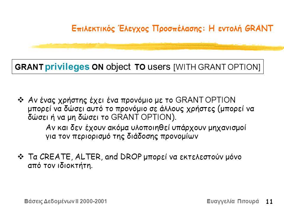 Βάσεις Δεδομένων II 2000-2001 Ευαγγελία Πιτουρά 11 Επιλεκτικός Έλεγχος Προσπέλασης: Η εντολή GRANT  Αν ένας χρήστης έχει ένα προνόμιο με το GRANT OPTION μπορεί να δώσει αυτό το προνόμιο σε άλλους χρήστες (μπορεί να δώσει ή να μη δώσει το GRANT OPTION ).