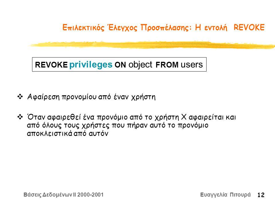 Βάσεις Δεδομένων II 2000-2001 Ευαγγελία Πιτουρά 12 Επιλεκτικός Έλεγχος Προσπέλασης: Η εντολή REVOKE  Αφαίρεση προνομίου από έναν χρήστη  Όταν αφαιρεθεί ένα προνόμιο από το χρήστη Χ αφαιρείται και από όλους τους χρήστες που πήραν αυτό το προνόμιο αποκλειστικά από αυτόν REVOKE privileges ON object FROM users