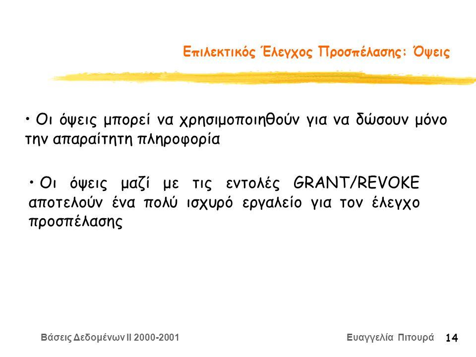 Βάσεις Δεδομένων II 2000-2001 Ευαγγελία Πιτουρά 14 Επιλεκτικός Έλεγχος Προσπέλασης: Όψεις Οι όψεις μπορεί να χρησιμοποιηθούν για να δώσουν μόνο την απαραίτητη πληροφορία Οι όψεις μαζί με τις εντολές GRANT/REVOKΕ αποτελούν ένα πολύ ισχυρό εργαλείο για τον έλεγχο προσπέλασης