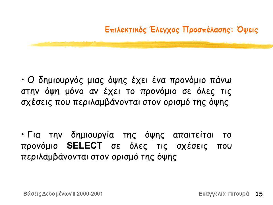 Βάσεις Δεδομένων II 2000-2001 Ευαγγελία Πιτουρά 15 Επιλεκτικός Έλεγχος Προσπέλασης: Όψεις Ο δημιουργός μιας όψης έχει ένα προνόμιο πάνω στην όψη μόνο αν έχει το προνόμιο σε όλες τις σχέσεις που περιλαμβάνονται στον ορισμό της όψης Για την δημιουργία της όψης απαιτείται το προνόμιο SELECT σε όλες τις σχέσεις που περιλαμβάνονται στον ορισμό της όψης
