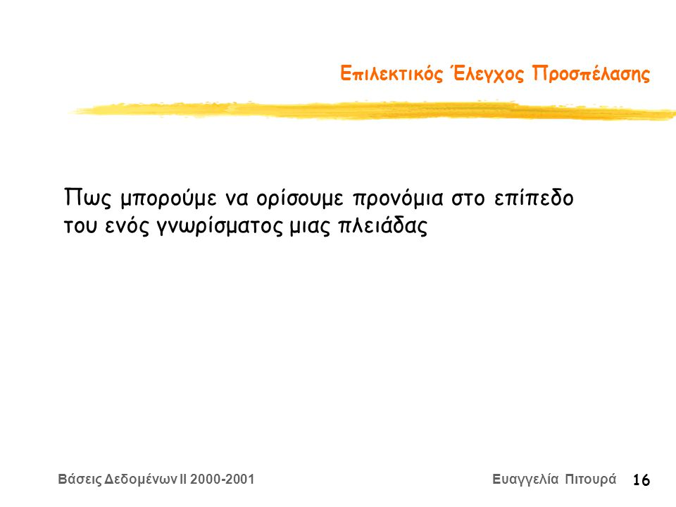 Βάσεις Δεδομένων II 2000-2001 Ευαγγελία Πιτουρά 16 Επιλεκτικός Έλεγχος Προσπέλασης Πως μπορούμε να ορίσουμε προνόμια στο επίπεδο του ενός γνωρίσματος μιας πλειάδας