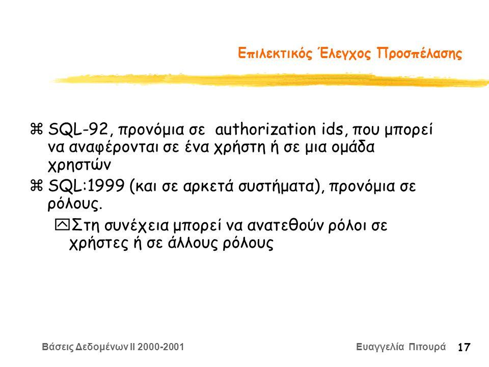 Βάσεις Δεδομένων II 2000-2001 Ευαγγελία Πιτουρά 17 Επιλεκτικός Έλεγχος Προσπέλασης zSQL-92, προνόμια σε authorization ids, που μπορεί να αναφέρονται σε ένα χρήστη ή σε μια ομάδα χρηστών zSQL:1999 (και σε αρκετά συστήματα), προνόμια σε ρόλους.
