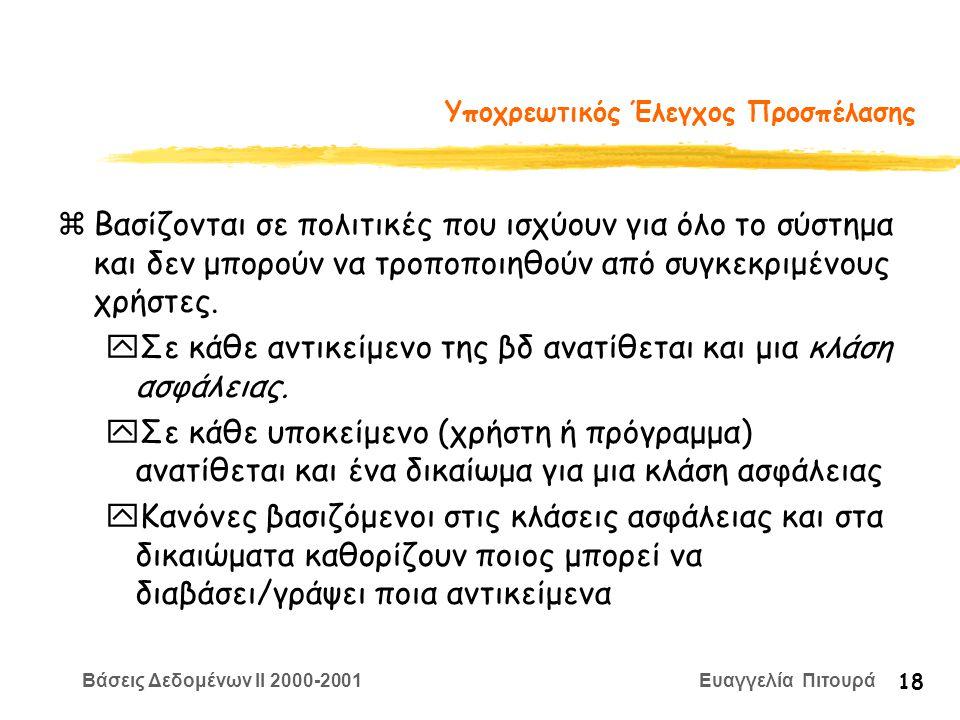 Βάσεις Δεδομένων II 2000-2001 Ευαγγελία Πιτουρά 18 Υποχρεωτικός Έλεγχος Προσπέλασης zΒασίζονται σε πολιτικές που ισχύουν για όλο το σύστημα και δεν μπ
