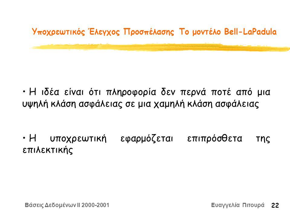 Βάσεις Δεδομένων II 2000-2001 Ευαγγελία Πιτουρά 22 Υποχρεωτικός Έλεγχος Προσπέλασης Το μοντέλο Bell-LaPadula Η ιδέα είναι ότι πληροφορία δεν περνά ποτέ από μια υψηλή κλάση ασφάλειας σε μια χαμηλή κλάση ασφάλειας Η υποχρεωτική εφαρμόζεται επιπρόσθετα της επιλεκτικής