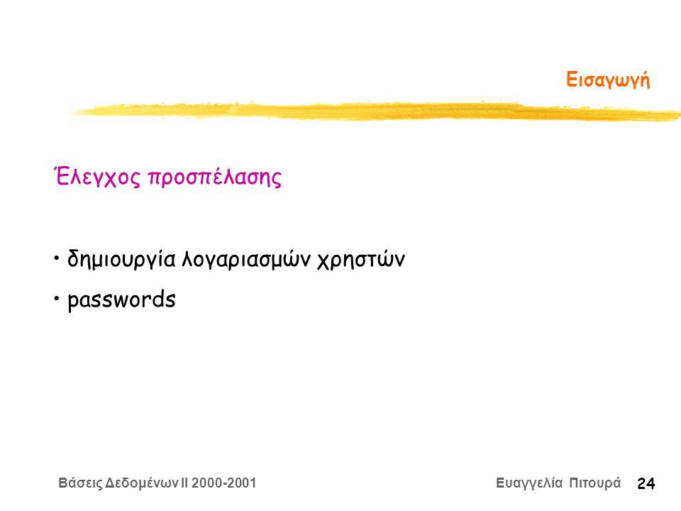 Βάσεις Δεδομένων II 2000-2001 Ευαγγελία Πιτουρά 24 Εισαγωγή Έλεγχος προσπέλασης δημιουργία λογαριασμών χρηστών passwords