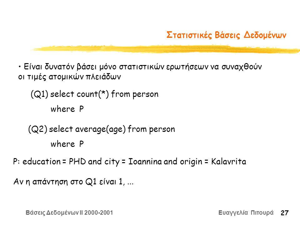 Βάσεις Δεδομένων II 2000-2001 Ευαγγελία Πιτουρά 27 Στατιστικές Βάσεις Δεδομένων Είναι δυνατόν βάσει μόνο στατιστικών ερωτήσεων να συναχθούν οι τιμές ατομικών πλειάδων (Q1) select count(*) from person where P (Q2) select average(age) from person where P P: education = PHD and city = Ioannina and origin = Kalavrita Αν η απάντηση στο Q1 είναι 1,...