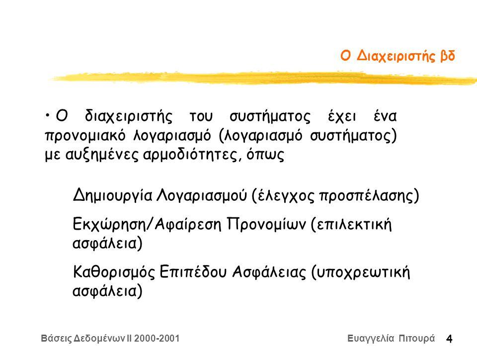 Βάσεις Δεδομένων II 2000-2001 Ευαγγελία Πιτουρά 4 Ο Διαχειριστής βδ Δημιουργία Λογαριασμού (έλεγχος προσπέλασης) Εκχώρηση/Αφαίρεση Προνομίων (επιλεκτική ασφάλεια) Καθορισμός Επιπέδου Ασφάλειας (υποχρεωτική ασφάλεια) Ο διαχειριστής του συστήματος έχει ένα προνομιακό λογαριασμό (λογαριασμό συστήματος) με αυξημένες αρμοδιότητες, όπως