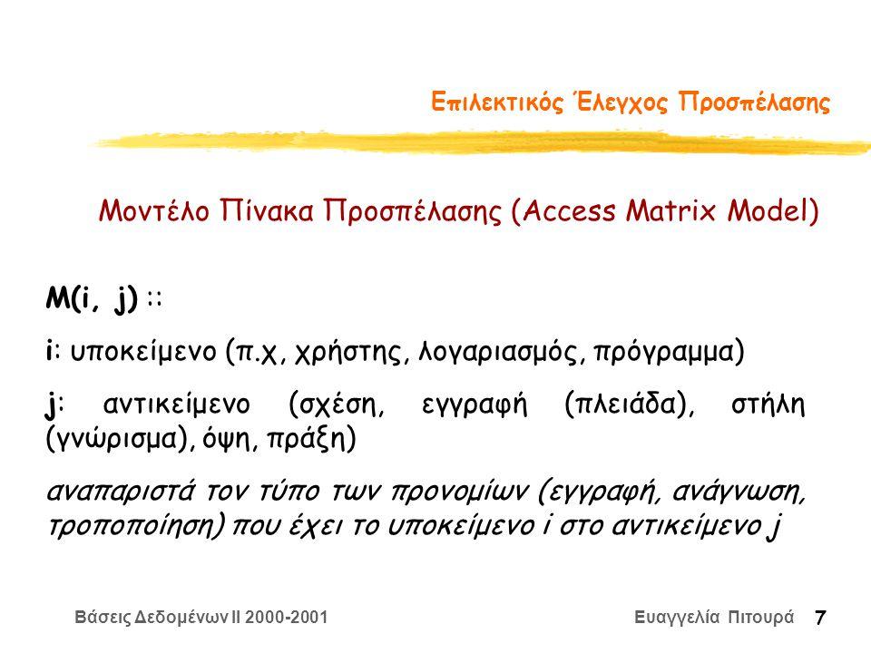 Βάσεις Δεδομένων II 2000-2001 Ευαγγελία Πιτουρά 7 Επιλεκτικός Έλεγχος Προσπέλασης Μοντέλο Πίνακα Προσπέλασης (Access Matrix Model) M(i, j) :: i: υποκείμενο (π.χ, χρήστης, λογαριασμός, πρόγραμμα) j: αντικείμενο (σχέση, εγγραφή (πλειάδα), στήλη (γνώρισμα), όψη, πράξη) αναπαριστά τον τύπο των προνομίων (εγγραφή, ανάγνωση, τροποποίηση) που έχει το υποκείμενο i στο αντικείμενο j