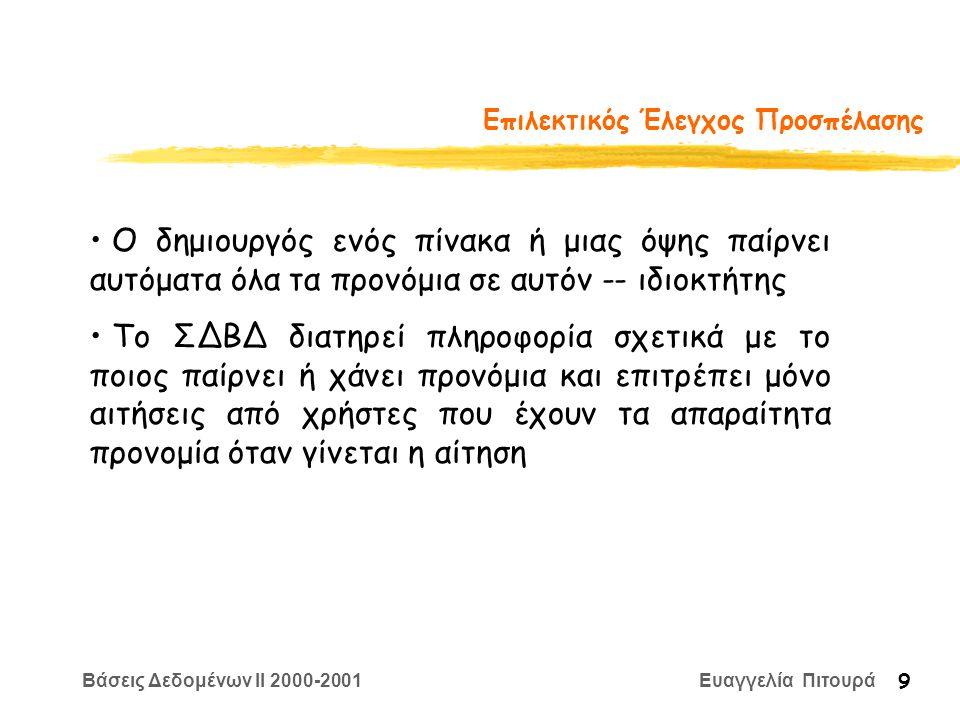 Βάσεις Δεδομένων II 2000-2001 Ευαγγελία Πιτουρά 9 Επιλεκτικός Έλεγχος Προσπέλασης Ο δημιουργός ενός πίνακα ή μιας όψης παίρνει αυτόματα όλα τα προνόμι