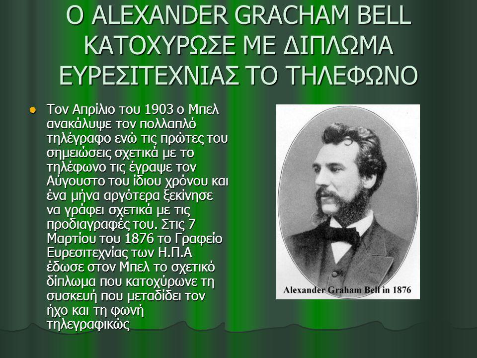 O ALEXANDER GRACHAM BELL ΚΑΤΟΧΥΡΩΣΕ ΜΕ ΔΙΠΛΩΜΑ ΕΥΡΕΣΙΤΕΧΝΙΑΣ ΤΟ ΤΗΛΕΦΩΝΟ Τον Απρίλιο του 1903 ο Μπελ ανακάλυψε τον πολλαπλό τηλέγραφο ενώ τις πρώτες τ