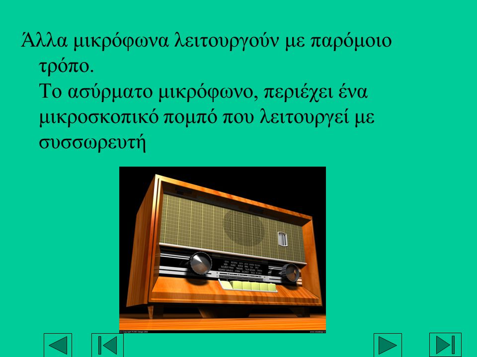 Άλλα μικρόφωνα λειτουργούν με παρόμοιο τρόπο. Το ασύρματο μικρόφωνο, περιέχει ένα μικροσκοπικό πομπό που λειτουργεί με συσσωρευτή