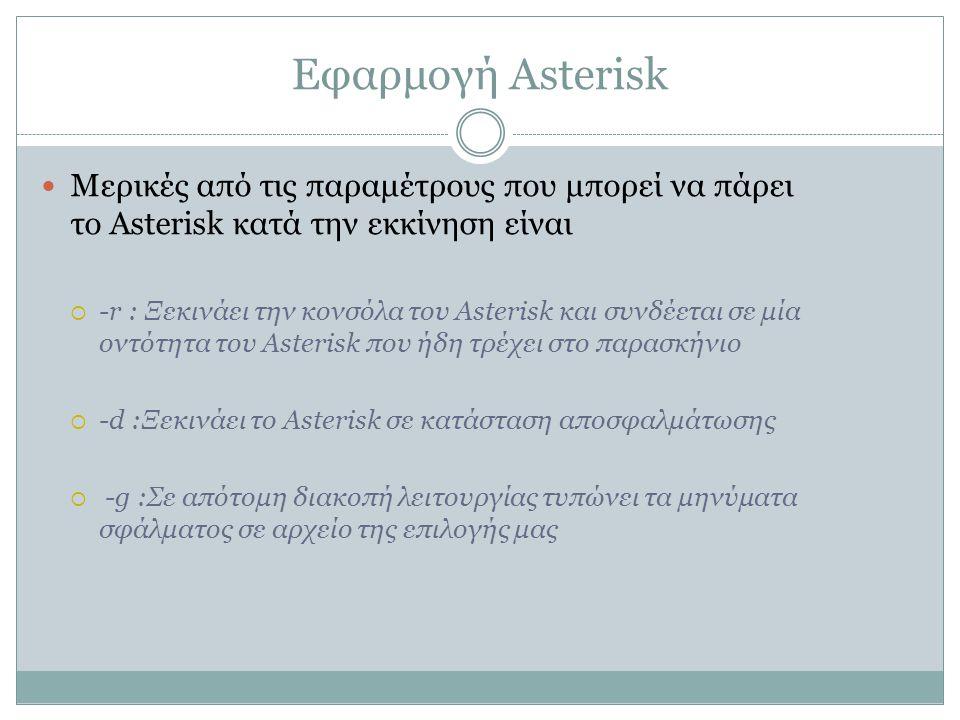 Εφαρμογή Asterisk Μερικές από τις παραμέτρους που μπορεί να πάρει το Asterisk κατά την εκκίνηση είναι  -r : Ξεκινάει την κονσόλα του Asterisk και συνδέεται σε μία οντότητα του Asterisk που ήδη τρέχει στο παρασκήνιο  -d :Ξεκινάει το Asterisk σε κατάσταση αποσφαλμάτωσης  -g :Σε απότομη διακοπή λειτουργίας τυπώνει τα μηνύματα σφάλματος σε αρχείο της επιλογής μας