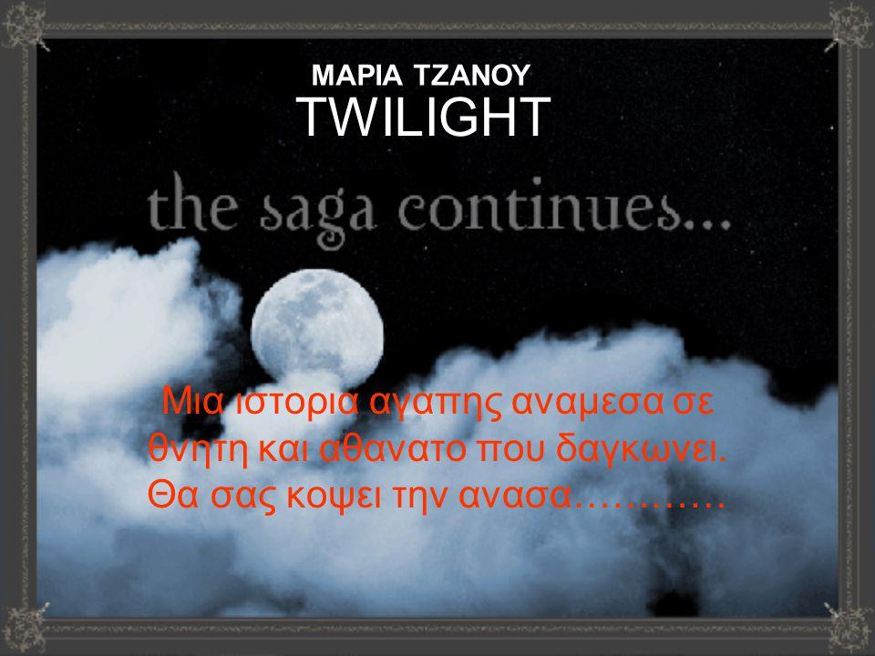 TWILIGHT Μια ιστορια αγαπης αναμεσα σε θνητη και αθανατο που δαγκωνει. Θα σας κοψει την ανασα………… ΜΑΡΙΑ ΤΖΑΝΟΥ