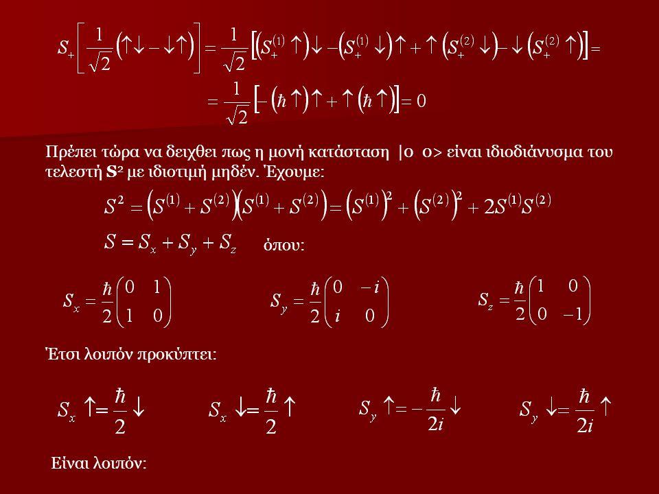 = Πρέπει τώρα να δειχθει πως η μονή κατάσταση  0 0> είναι ιδιοδιάνυσμα του τελεστή S 2 με ιδιοτιμή μηδέν. Έχουμε: όπου: Έτσι λοιπόν προκύπτει: Είναι λ
