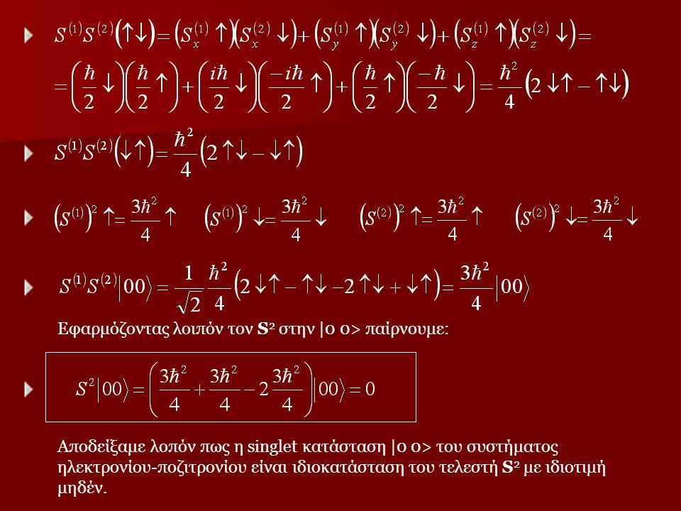 Εφαρμόζοντας λοιπόν τον S 2 στην  0 0> παίρνουμε: Αποδείξαμε λοπόν πως η singlet κατάσταση  0 0> του συστήματος ηλεκτρονίου-ποζιτρονίου είναι ιδιοκατά