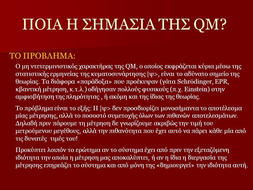 ΠΟΙΑ Η ΣΗΜΑΣΙΑ ΤΗΣ QM? ΤΟ ΠΡΟΒΛΗΜΑ: Ο μη ντετερμινιστικός χαρακτήρας της QM, ο οποίος εκφράζεται κύρια μέσω της στατιστικής ερμηνείας της κυματοσυνάρτ