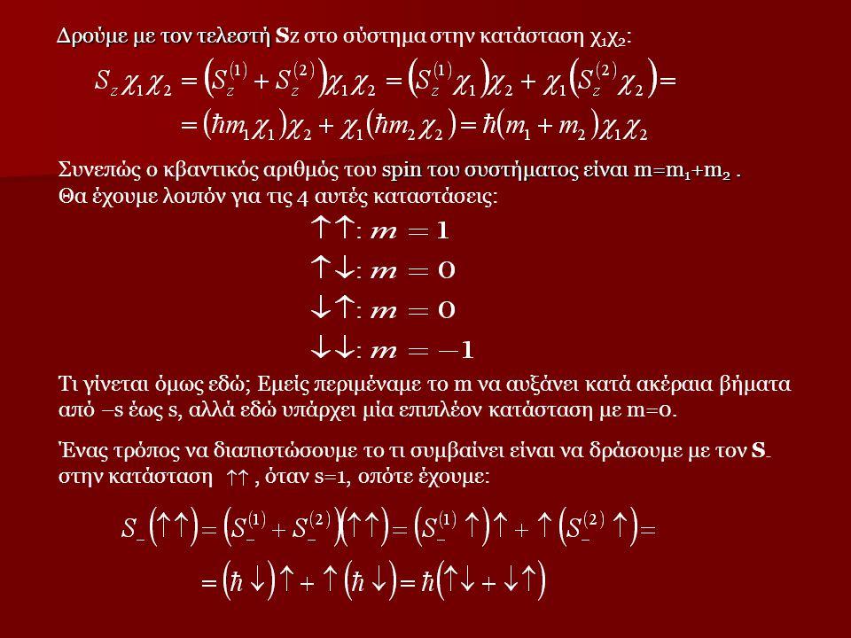 Δρούμε με τον τελεστή Δρούμε με τον τελεστή Sz στο σύστημα στην κατάσταση χ 1 χ 2 : spin του συστήματος είναι m=m 1 +m 2. Συνεπώς ο κβαντικός αριθμός