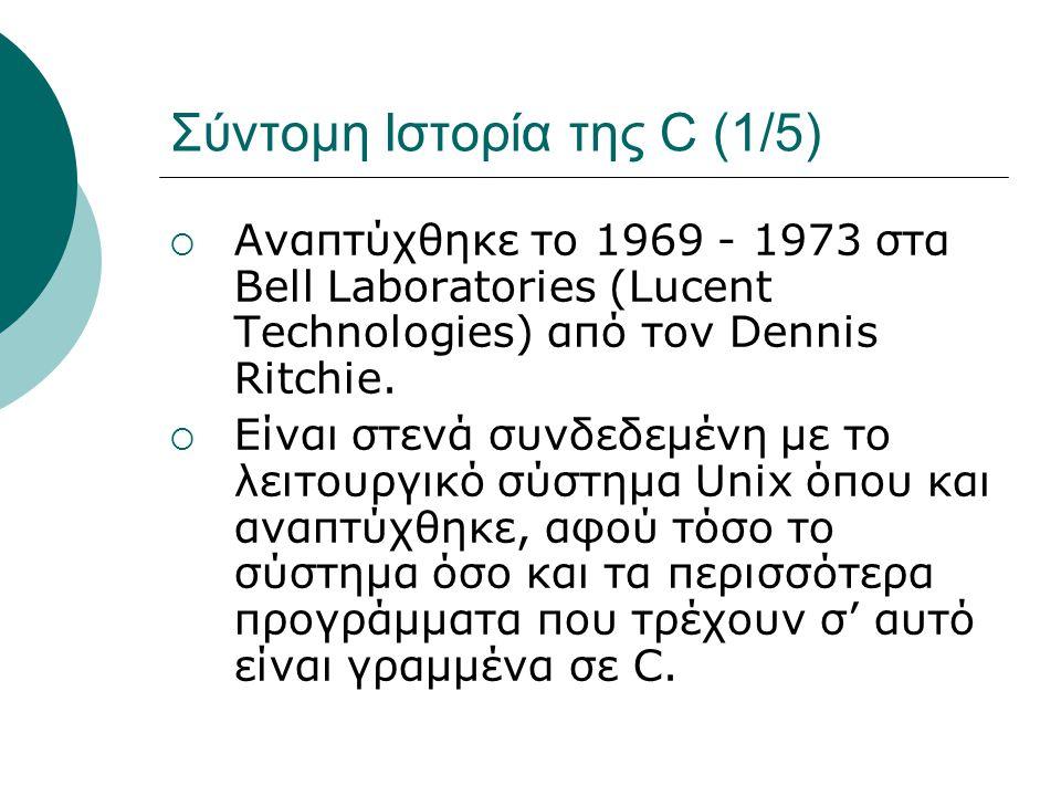 Σύντομη Ιστορία της C (1/5)  Αναπτύχθηκε το 1969 - 1973 στα Bell Laboratories (Lucent Technologies) από τον Dennis Ritchie.
