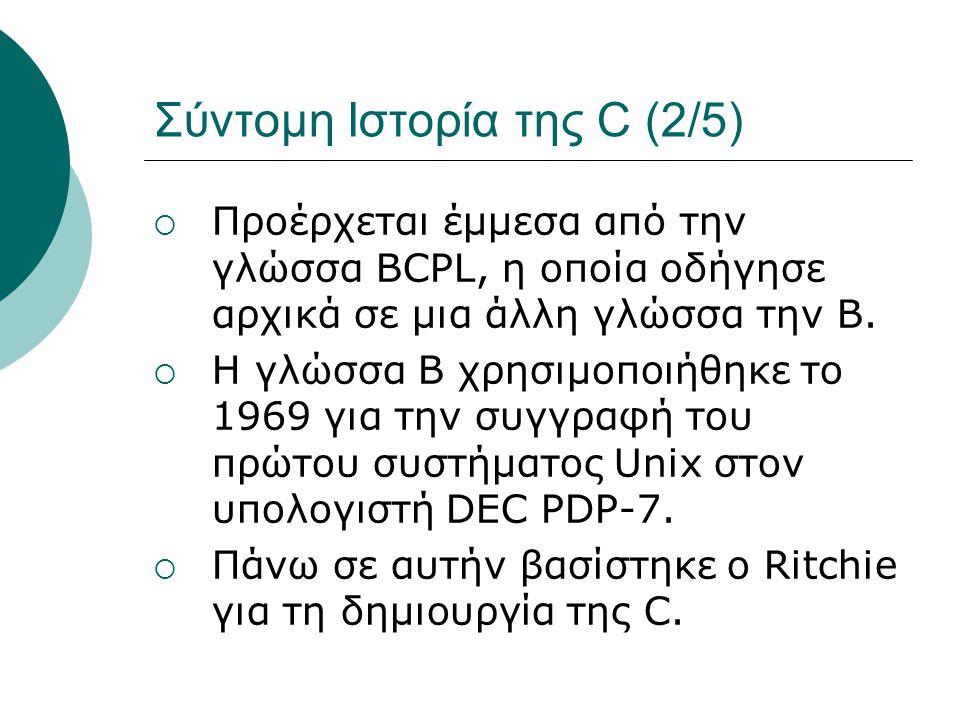 Σύντομη Ιστορία της C (2/5)  Προέρχεται έμμεσα από την γλώσσα BCPL, η οποία οδήγησε αρχικά σε μια άλλη γλώσσα την B.