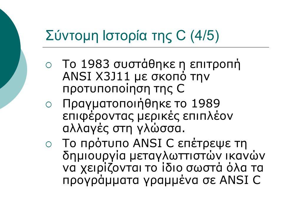 Σύντομη Ιστορία της C (4/5)  Tο 1983 συστάθηκε η επιτροπή ANSI X3J11 με σκοπό την προτυποποίηση της C  Πραγματοποιήθηκε το 1989 επιφέροντας μερικές επιπλέον αλλαγές στη γλώσσα.
