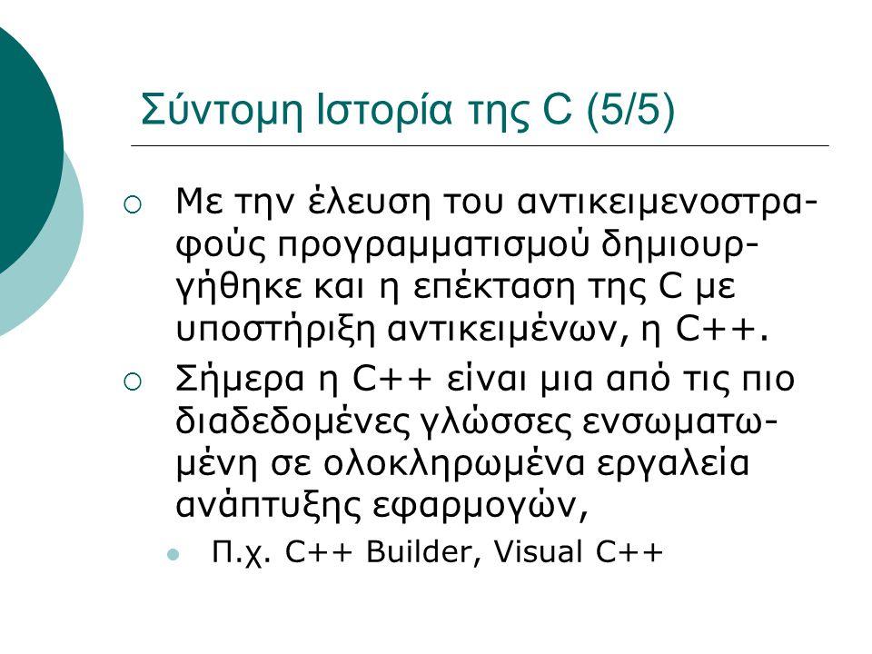 Σύντομη Ιστορία της C (5/5)  Με την έλευση του αντικειμενοστρα- φούς προγραμματισμού δημιουρ- γήθηκε και η επέκταση της C με υποστήριξη αντικειμένων, η C++.