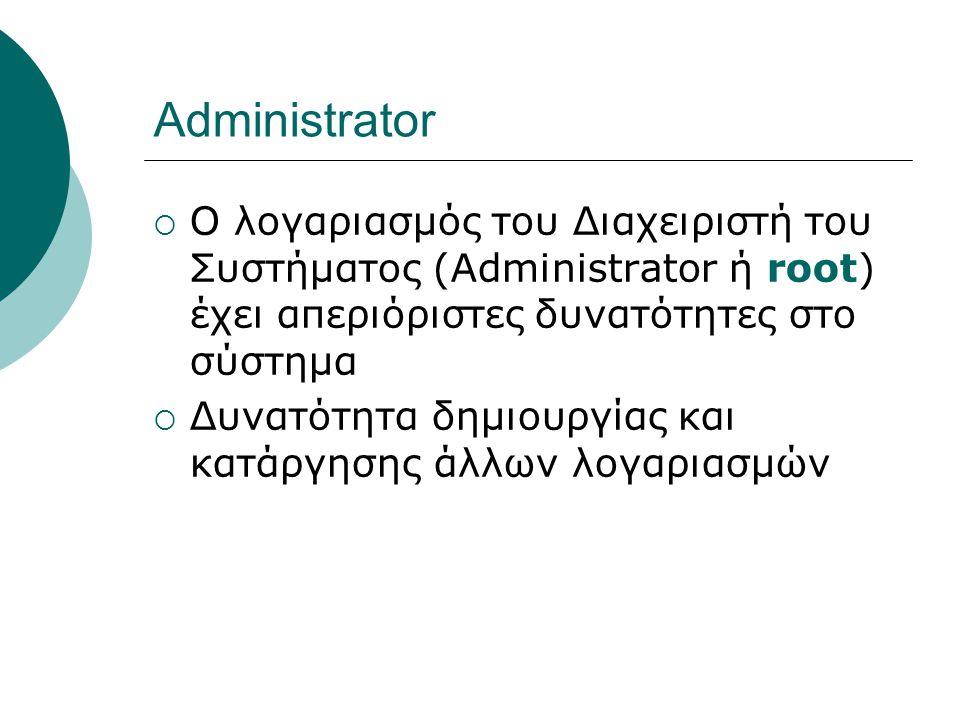 Administrator  Ο λογαριασμός του Διαχειριστή του Συστήματος (Administrator ή root) έχει απεριόριστες δυνατότητες στο σύστημα  Δυνατότητα δημιουργίας και κατάργησης άλλων λογαριασμών