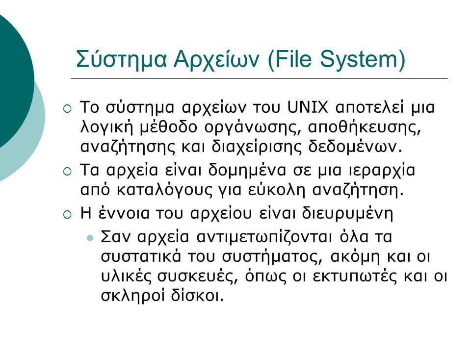 Σύστημα Αρχείων (File System)  Το σύστημα αρχείων του UNIX αποτελεί μια λογική μέθοδο οργάνωσης, αποθήκευσης, αναζήτησης και διαχείρισης δεδομένων.