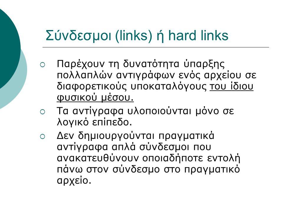 Σύνδεσμοι (links) ή hard links  Παρέχουν τη δυνατότητα ύπαρξης πολλαπλών αντιγράφων ενός αρχείου σε διαφορετικούς υποκαταλόγους του ίδιου φυσικού μέσου.