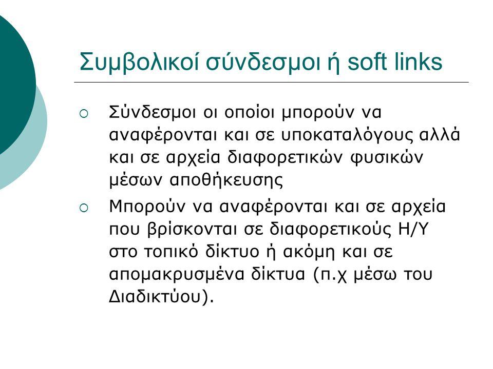 Συμβολικοί σύνδεσμοι ή soft links  Σύνδεσμοι οι οποίοι μπορούν να αναφέρονται και σε υποκαταλόγους αλλά και σε αρχεία διαφορετικών φυσικών μέσων αποθήκευσης  Μπορούν να αναφέρονται και σε αρχεία που βρίσκονται σε διαφορετικούς Η/Υ στο τοπικό δίκτυο ή ακόμη και σε απομακρυσμένα δίκτυα (π.χ μέσω του Διαδικτύου).