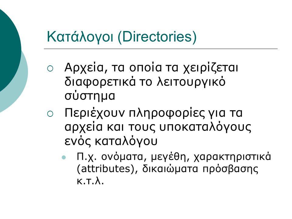 Κατάλογοι (Directories)  Αρχεία, τα οποία τα χειρίζεται διαφορετικά το λειτουργικό σύστημα  Περιέχουν πληροφορίες για τα αρχεία και τους υποκαταλόγους ενός καταλόγου Π.χ.