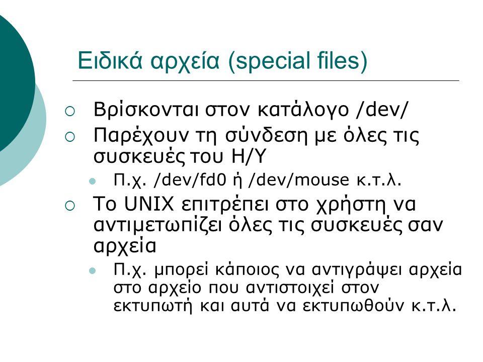 Ειδικά αρχεία (special files)  Βρίσκονται στον κατάλογο /dev/  Παρέχουν τη σύνδεση με όλες τις συσκευές του Η/Υ Π.χ.