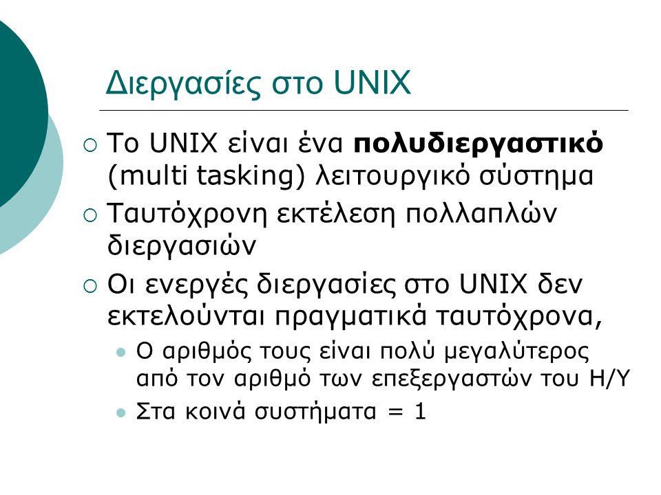 Διεργασίες στο UNIX  Το UNIX είναι ένα πολυδιεργαστικό (multi tasking) λειτουργικό σύστημα  Ταυτόχρονη εκτέλεση πολλαπλών διεργασιών  Οι ενεργές διεργασίες στο UNIX δεν εκτελούνται πραγματικά ταυτόχρονα, Ο αριθμός τους είναι πολύ μεγαλύτερος από τον αριθμό των επεξεργαστών του Η/Υ Στα κοινά συστήματα = 1