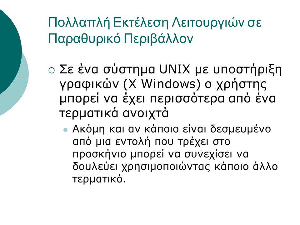 Πολλαπλή Εκτέλεση Λειτουργιών σε Παραθυρικό Περιβάλλον  Σε ένα σύστημα UNIX με υποστήριξη γραφικών (Χ Windows) ο χρήστης μπορεί να έχει περισσότερα από ένα τερματικά ανοιχτά Ακόμη και αν κάποιο είναι δεσμευμένο από μια εντολή που τρέχει στο προσκήνιο μπορεί να συνεχίσει να δουλεύει χρησιμοποιώντας κάποιο άλλο τερματικό.