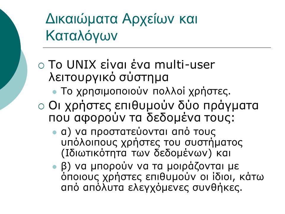 Δικαιώματα Αρχείων και Καταλόγων  To UNIX είναι ένα multi-user λειτουργικό σύστημα Το χρησιμοποιούν πολλοί χρήστες.