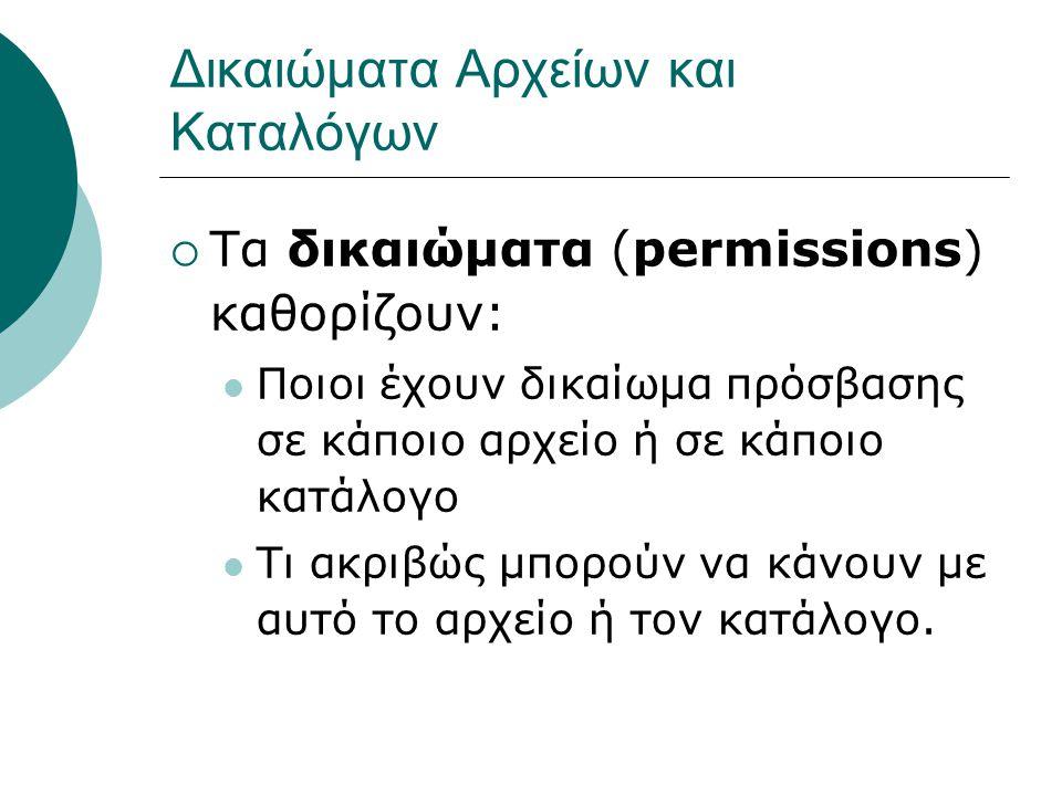 Δικαιώματα Αρχείων και Καταλόγων  Τα δικαιώματα (permissions) καθορίζουν: Ποιοι έχουν δικαίωμα πρόσβασης σε κάποιο αρχείο ή σε κάποιο κατάλογο Τι ακριβώς μπορούν να κάνουν με αυτό το αρχείο ή τον κατάλογο.