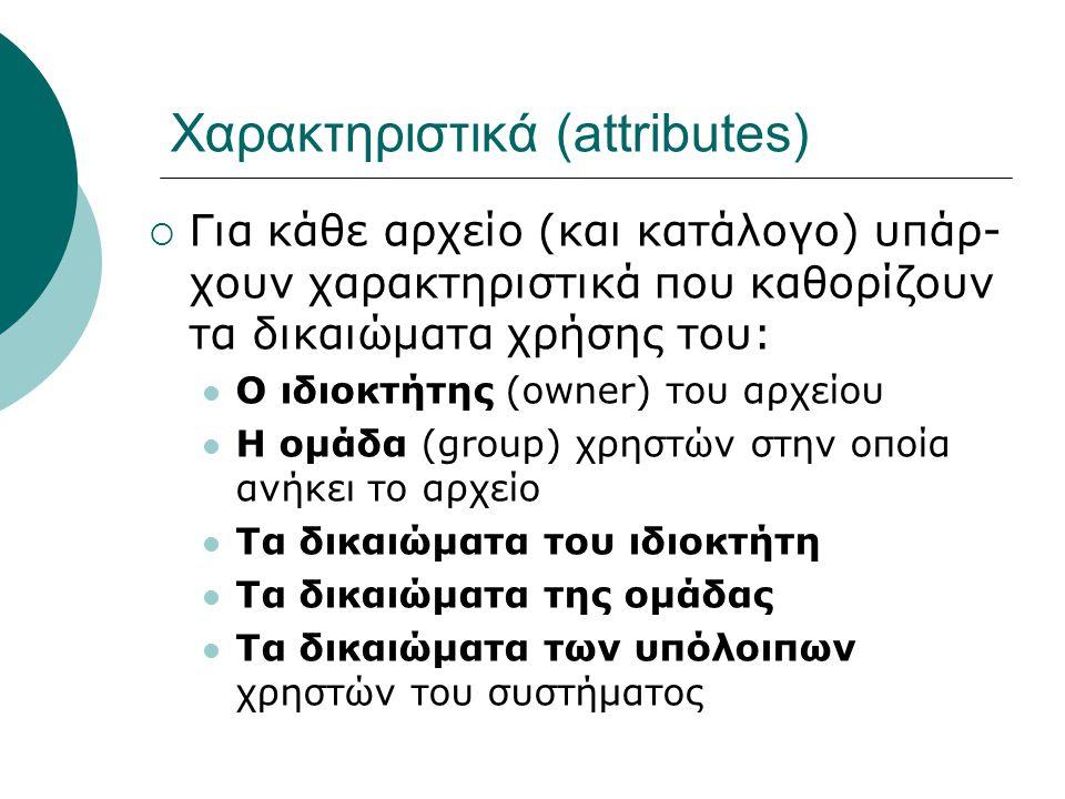 Χαρακτηριστικά (attributes)  Για κάθε αρχείο (και κατάλογο) υπάρ- χουν χαρακτηριστικά που καθορίζουν τα δικαιώματα χρήσης του: Ο ιδιοκτήτης (owner) του αρχείου Η ομάδα (group) χρηστών στην οποία ανήκει το αρχείο Τα δικαιώματα του ιδιοκτήτη Τα δικαιώματα της ομάδας Τα δικαιώματα των υπόλοιπων χρηστών του συστήματος