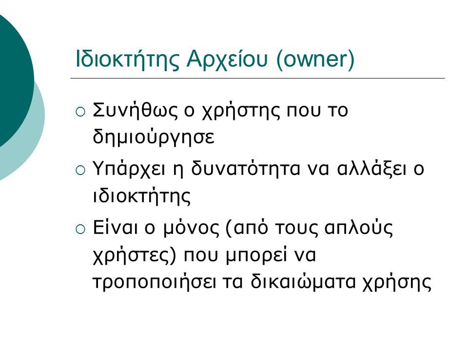 Ιδιοκτήτης Αρχείου (owner)  Συνήθως ο χρήστης που το δημιούργησε  Υπάρχει η δυνατότητα να αλλάξει ο ιδιοκτήτης  Είναι ο μόνος (από τους απλούς χρήστες) που μπορεί να τροποποιήσει τα δικαιώματα χρήσης