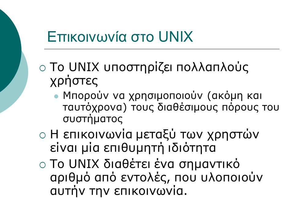 Επικοινωνία στο UNIX  Το UNIX υποστηρίζει πολλαπλούς χρήστες Μπορούν να χρησιμοποιούν (ακόμη και ταυτόχρονα) τους διαθέσιμους πόρους του συστήματος  Η επικοινωνία μεταξύ των χρηστών είναι μία επιθυμητή ιδιότητα  Το UNIX διαθέτει ένα σημαντικό αριθμό από εντολές, που υλοποιούν αυτήν την επικοινωνία.