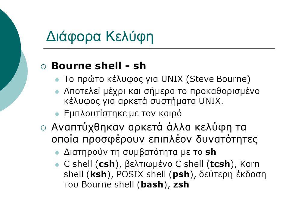 Διάφορα Κελύφη  Bourne shell - sh Το πρώτο κέλυφος για UNIX (Steve Bourne) Αποτελεί μέχρι και σήμερα το προκαθορισμένο κέλυφος για αρκετά συστήματα UNIX.