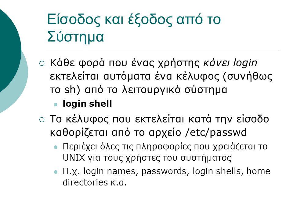 Είσοδος και έξοδος από το Σύστημα  Κάθε φορά που ένας χρήστης κάνει login εκτελείται αυτόματα ένα κέλυφος (συνήθως το sh) από το λειτουργικό σύστημα login shell  Το κέλυφος που εκτελείται κατά την είσοδο καθορίζεται από το αρχείο /etc/passwd Περιέχει όλες τις πληροφορίες που χρειάζεται το UNIX για τους χρήστες του συστήματος Π.χ.
