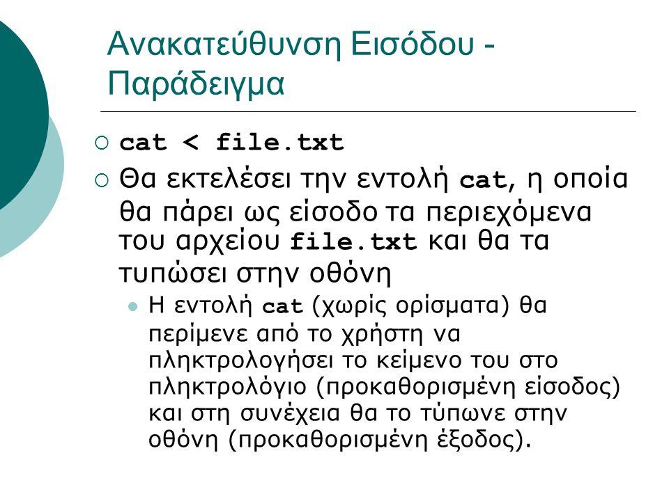 Ανακατεύθυνση Εισόδου - Παράδειγμα  cat < file.txt  Θα εκτελέσει την εντολή cat, η οποία θα πάρει ως είσοδο τα περιεχόμενα του αρχείου file.txt και θα τα τυπώσει στην οθόνη Η εντολή cat (χωρίς ορίσματα) θα περίμενε από το χρήστη να πληκτρολογήσει το κείμενο του στο πληκτρολόγιο (προκαθορισμένη είσοδος) και στη συνέχεια θα το τύπωνε στην οθόνη (προκαθορισμένη έξοδος).