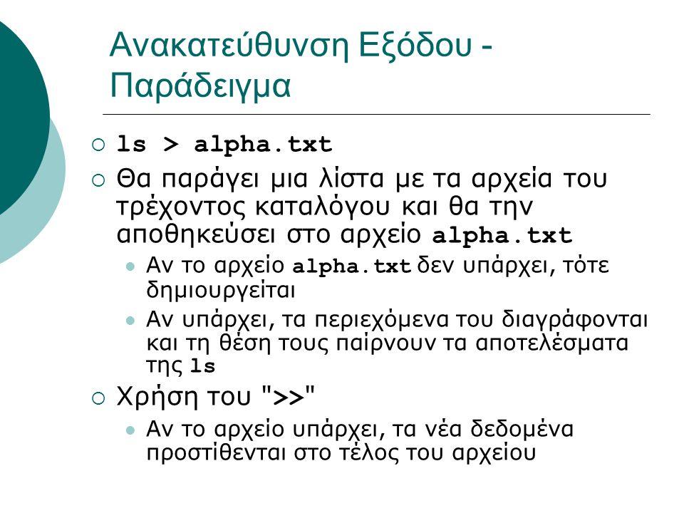 Ανακατεύθυνση Εξόδου - Παράδειγμα  ls > alpha.txt  Θα παράγει μια λίστα με τα αρχεία του τρέχοντος καταλόγου και θα την αποθηκεύσει στο αρχείο alpha.txt Αν το αρχείο alpha.txt δεν υπάρχει, τότε δημιουργείται Αν υπάρχει, τα περιεχόμενα του διαγράφονται και τη θέση τους παίρνουν τα αποτελέσματα της ls  Χρήση του >> Αν το αρχείο υπάρχει, τα νέα δεδομένα προστίθενται στο τέλος του αρχείου