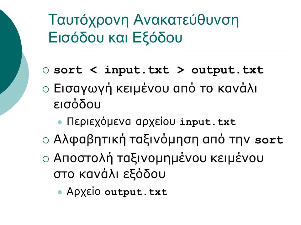 Ταυτόχρονη Ανακατεύθυνση Εισόδου και Εξόδου  sort output.txt  Εισαγωγή κειμένου από το κανάλι εισόδου Περιεχόμενα αρχείου input.txt  Αλφαβητική ταξινόμηση από την sort  Αποστολή ταξινομημένου κειμένου στο κανάλι εξόδου Αρχείο output.txt