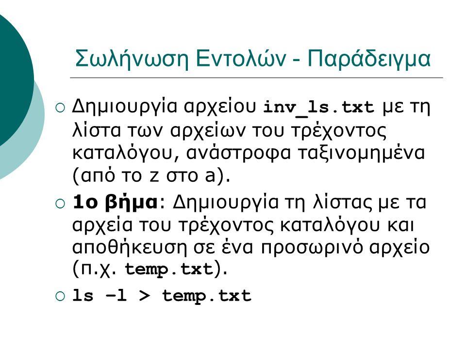 Σωλήνωση Εντολών - Παράδειγμα  Δημιουργία αρχείου inv_ls.txt με τη λίστα των αρχείων του τρέχοντος καταλόγου, ανάστροφα ταξινομημένα (από το z στο a).