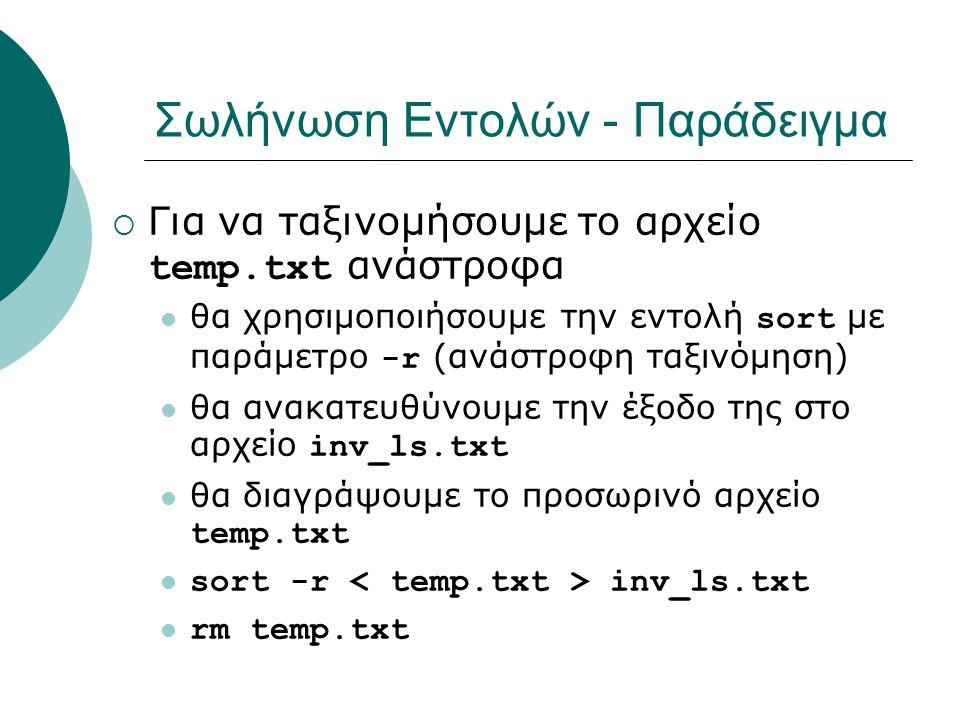 Σωλήνωση Εντολών - Παράδειγμα  Για να ταξινομήσουμε το αρχείο temp.txt ανάστροφα θα χρησιμοποιήσουμε την εντολή sort με παράμετρο -r (ανάστροφη ταξινόμηση) θα ανακατευθύνουμε την έξοδο της στο αρχείο inv_ls.txt θα διαγράψουμε το προσωρινό αρχείο temp.txt sort -r inv_ls.txt rm temp.txt