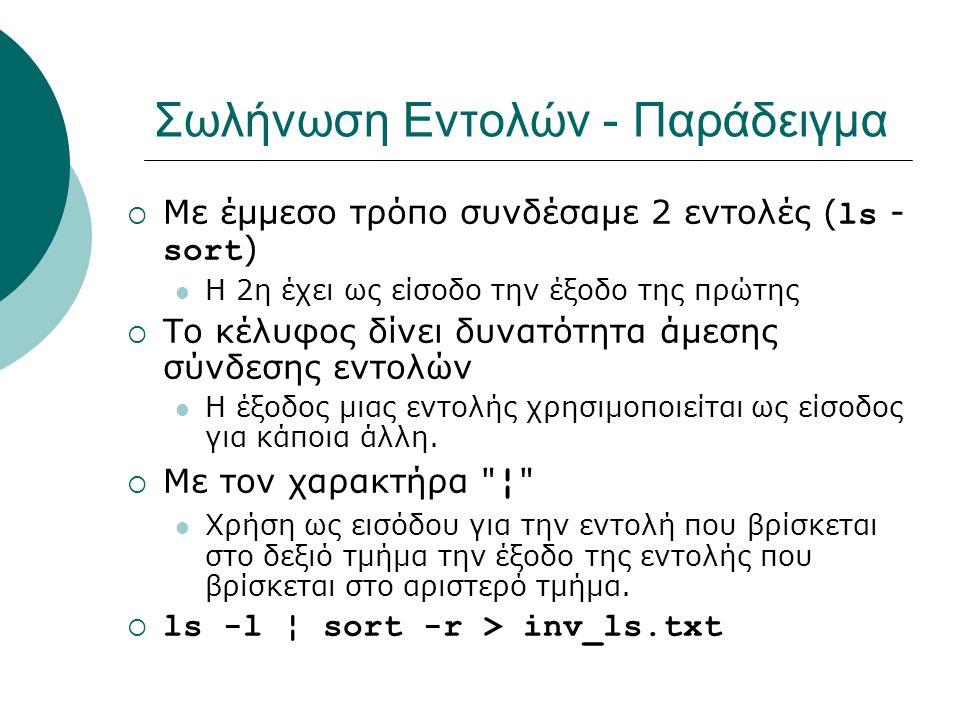 Σωλήνωση Εντολών - Παράδειγμα  Με έμμεσο τρόπο συνδέσαμε 2 εντολές ( ls - sort ) Η 2η έχει ως είσοδο την έξοδο της πρώτης  Το κέλυφος δίνει δυνατότητα άμεσης σύνδεσης εντολών Η έξοδος μιας εντολής χρησιμοποιείται ως είσοδος για κάποια άλλη.