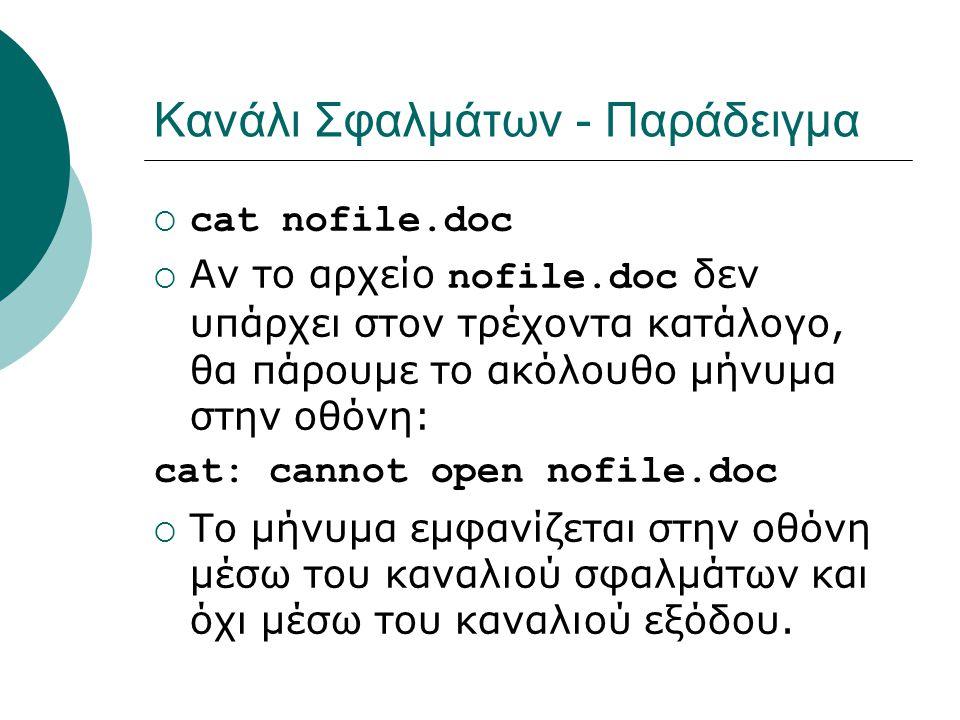 Κανάλι Σφαλμάτων - Παράδειγμα  cat nofile.doc  Αν το αρχείο nofile.doc δεν υπάρχει στον τρέχοντα κατάλογο, θα πάρουμε το ακόλουθο μήνυμα στην οθόνη: cat: cannot open nofile.doc  Το μήνυμα εμφανίζεται στην οθόνη μέσω του καναλιού σφαλμάτων και όχι μέσω του καναλιού εξόδου.